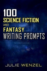 100 Science Fiction and Fantasy Writing Prompts Julie Wenzel