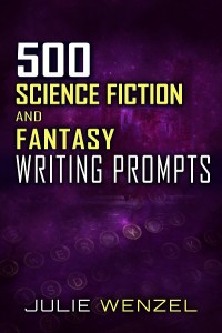 500 Science Fiction and Fantasy Writing Prompts Julie Wenzel